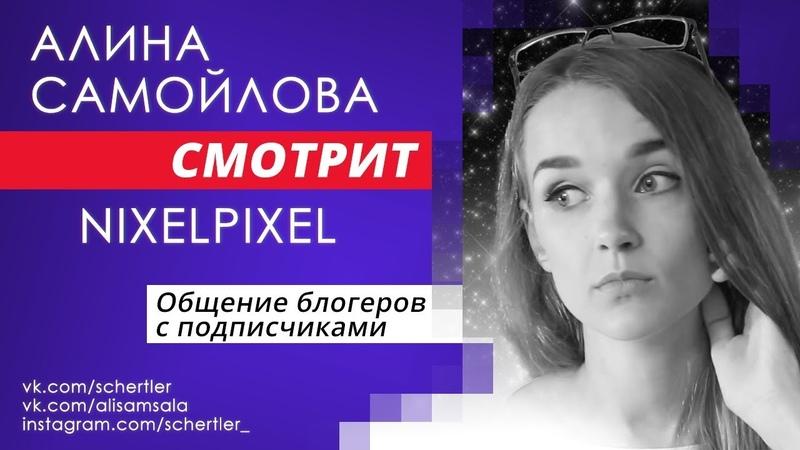 [Алина Самойлова смотрит] NIXELPIXEL — Общение блогеров с подписчиками