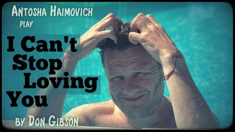 Antosha Haimovich - I Can't Stop Loving You (Don Gibson)