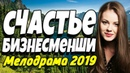 Добрая ПРЕМЬЕРА 2018 - СЧАСТЬЕ БИЗНЕСМЕНШИ / Русские мелодрамы 2019 новинки HD 1080p