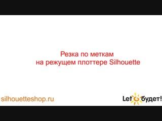 Видео урок от Лето будет! Резка по меткам на режущем плоттере Silhouette