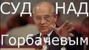 Суд над Горбачевым. Пора Миша. Пора ответить за развал СССР - моей Родины, которой больше нет...