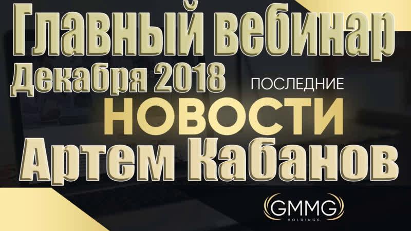 Главный вебинар Декабря 2018 GMMG Holdings Артем Кабанов