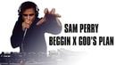 Sam Perry Beggin' X God's Plan Mash Up Drake x Madcon