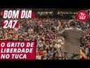 Bom dia 247 (23.10.18) – O grito de liberdade no Tuca