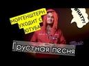 МОРГЕНШТЕРН УХОДИТ С ЮТУБА / Грустная песня фанатки