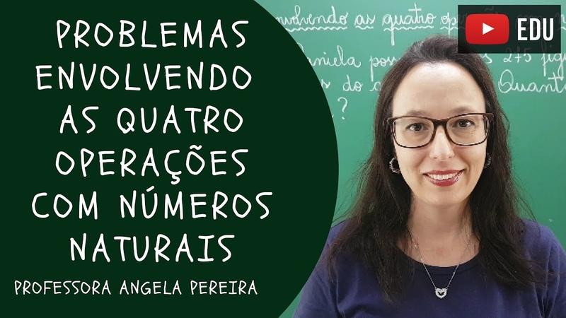 PROBLEMAS ENVOLVENDO AS QUATRO OPERAÇÕES com Números Naturais Professora Angela