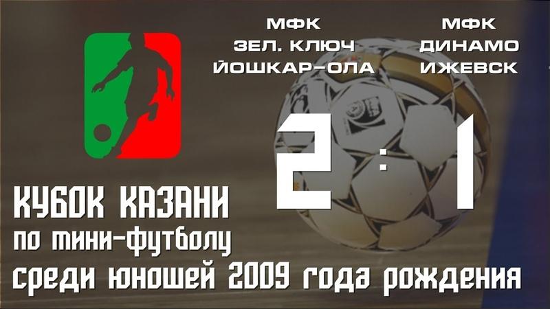 Кубок Казани 2018 Юноши 2009 МФК Зеленый Ключ г Йошкар Ола МФК Динамо г Ижевск 2 1
