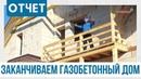 Семейный дом из газобетона. ОТЧЕТ. Финальный этап строительства газобетонного дома.