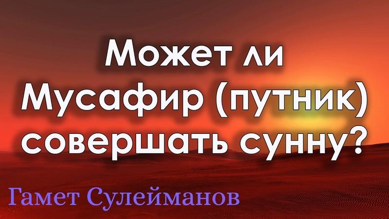 Гамет Сулейманов - Может ли мусафир(путник) совершать сунну?