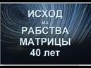 ЧЕЛОВЕЧЕСТВУ ДАНО 40 ЛЕТ НА ПОЛНЫЙ ЦИКЛ ВЫХОДА ИЗ КОРОБКИ МАТРИЦЫ