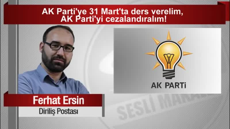 Ferhat Ersin AK Partiye 31 Mart'ta ders verelim, AK Partiyi cezalandıralım!