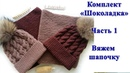 Комплект Шоколадка Часть1 вяжем шапку косами спицами Мастер класс