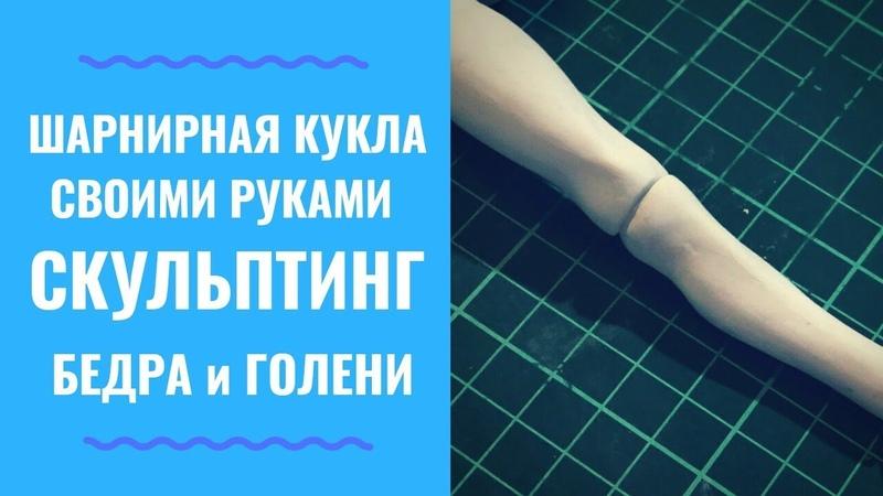 ШАРНИРНАЯ КУКЛА УРОК 3 ЧАСТЬ 4 - Скульптинг бедра и голени (How to Sculpt Legs BJD)