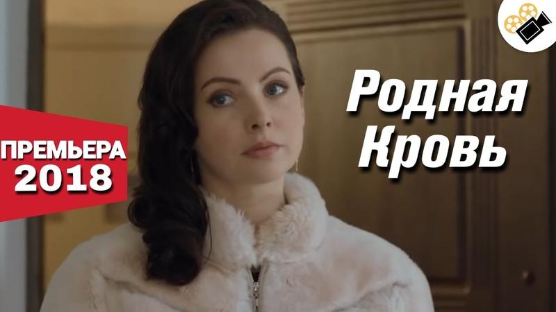 ПРЕМЬЕРА ПОРАЗИЛА ВСЕХ! НОВИНКА 2018! Родная кровь Русские мелодрамы, новинки 2018