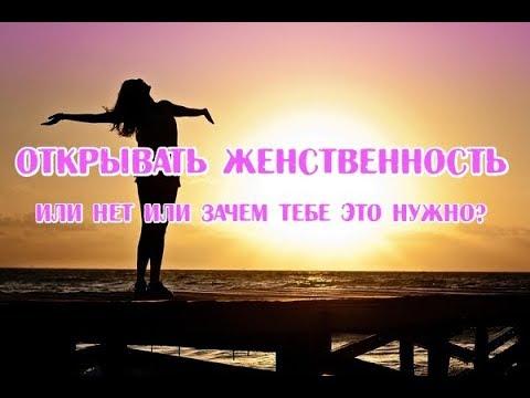 🔹ОТКРЫВАТЬ ЖЕНСТВЕННОСТЬ ИЛИ НЕТ ИЛИ ЗАЧЕМ ТЕБЕ ЭТО НУЖНО? от Богини женских начал
