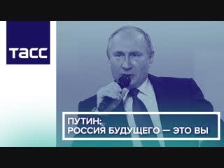 Путин- Россия будущего — это вы