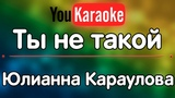 Караоке Ты не такой Юлианна Караулова