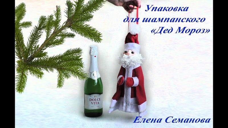 Сделай сам за час! Чудесный мастер-класс Дед Мороз - упаковка для шампанского Елены Семановой.