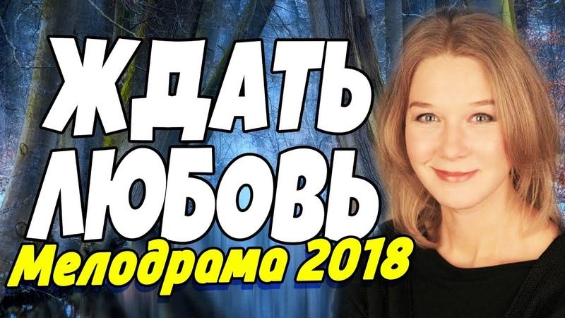 Фильм 2018 про любовь, отношения! - ЖДАТЬ ЛЮБОВЬ - Русские мелодрамы 2018 новинки HD