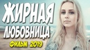 Фильм 2019 страдал любя!! ЖИРНАЯ ЛЮБОВНИЦА Русские мелодрамы 2019 новинки HD 1080P