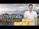 КЫРГЫЗ НЕ КАЗАХ СТЕРЕОТИПЫ ПО КАЗАХСКИ