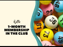 One-month membership in the club. Raffle