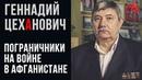 Советские пограничники на Афганской войне вспоминает Геннадий Цеханович