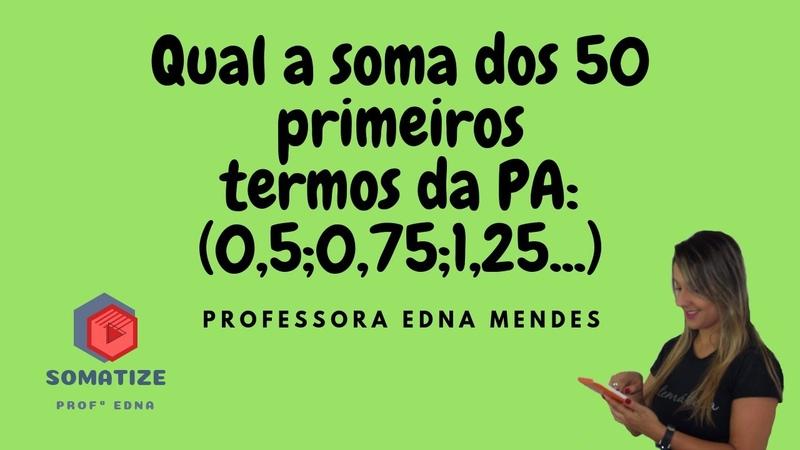 Determine a soma dos 50 primeiros termos da PA (0,5 0,7511,25...) | Somatize | Professora Edna