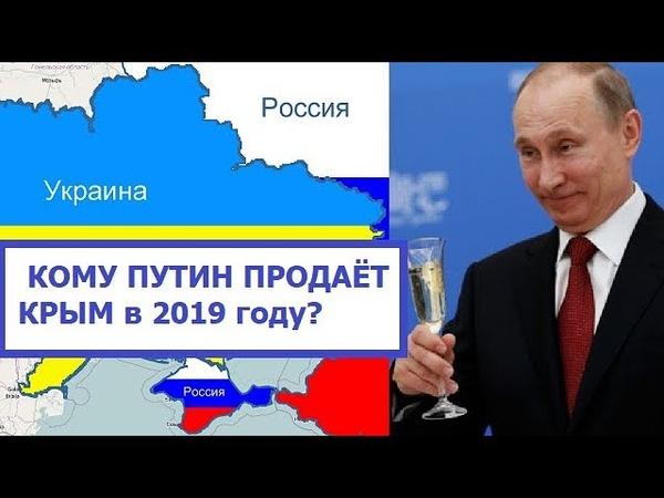 Кому Путин Продаёт Крым в 2019 году?