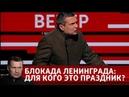 Блокада Ленинграда для кого это праздник Вечер с Владимиром Соловьевым от 22 01 19