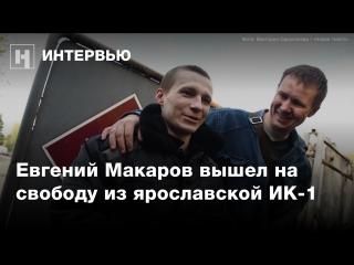 Первое интервью Евгения Макарова после освобождения из ярославской колонии