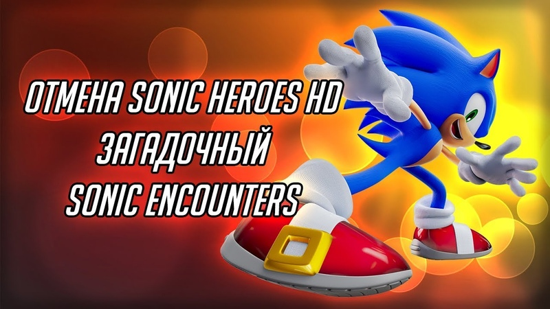 ОТМЕНА SONIC HEROES HD И ЗАГАДОЧНЫЙ SONIC ENCOUNTER с канала Mefiresu