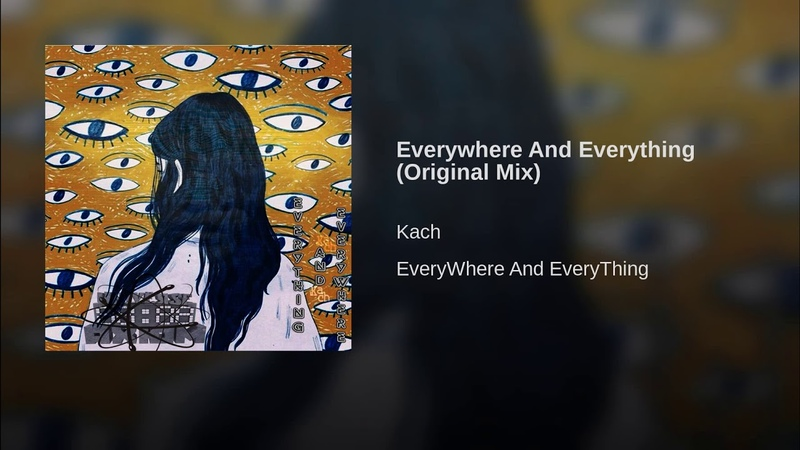 Kach - Everywhere And Everything (Original Mix)