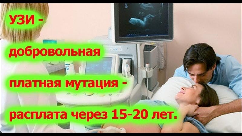 УЗИ – добровольная платная мутация – расплата через 15-20 лет.