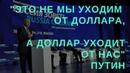 Это доллар уходит от нас а не мы от него Путин выступил с программной речью по экономике