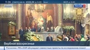 Новости на Россия 24 • Православные празднуют Вербное воскресенье