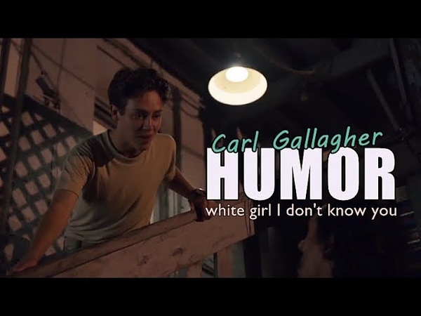 Carl Gallagher || White girl I dont know you (HUMOR)