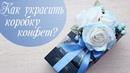 Алина Романовна. ПОДАРКИ СВОИМИ РУКАМИ   Оформление коробки конфет цветами   Упаковка подарков