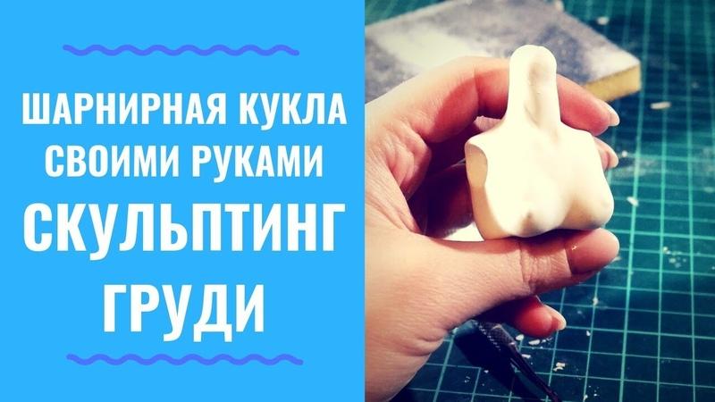 Шарнирная кукла УРОК 3 ЧАСТЬ 2 - скульптинг груди (How to Sculpt a bust bjd)