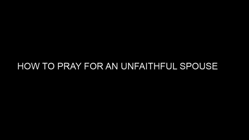HOW TO PRAY FOR AN UNFAITHFUL SPOUSE