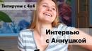 Типируем с 4x4 Интервью несравненной Аннушки