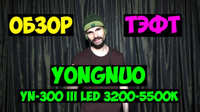 Обзор и тест светодиодного осветителя Yongnuo YN 300 III LED 3200 5500K Фучер