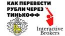 ПЕРЕВОД РУБЛЕЙ ЧЕРЕЗ ТИНЬКОФФ БАНК Пополнение брокерского счета Interactive Brokers в рублях