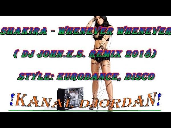 Shakira - Whenever Whenever ( DJ John.E.S. remix 2018 ) Style: Eurodance,Disco