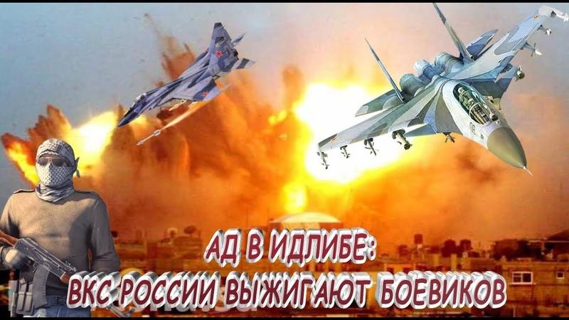 ПОШЛА ЖАРА ! Ад в Идлибе ВКС России выжигают боевиков