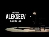 ALEKSEEV - Как ты там (art-video)