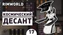 КОСМИЧЕСКИЙ ДЕСАНТ! - 17 RIMWORLD 1.0 ПРОХОЖДЕНИЕ