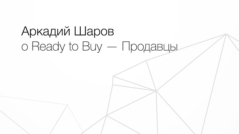 Аркадий Шаров о Ready to Buy — Продавцы