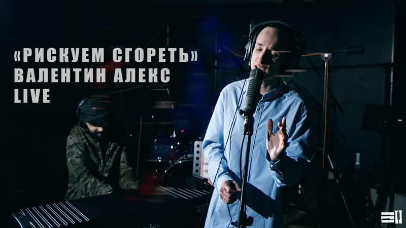 Live: Валентин Алекс - Рискуем сгореть