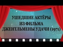 УШЕДШИЕ АКТЁРЫ ИЗ ФИЛЬМА ДЖЕНТЛЬМЕНЫ УДАЧИ 1971